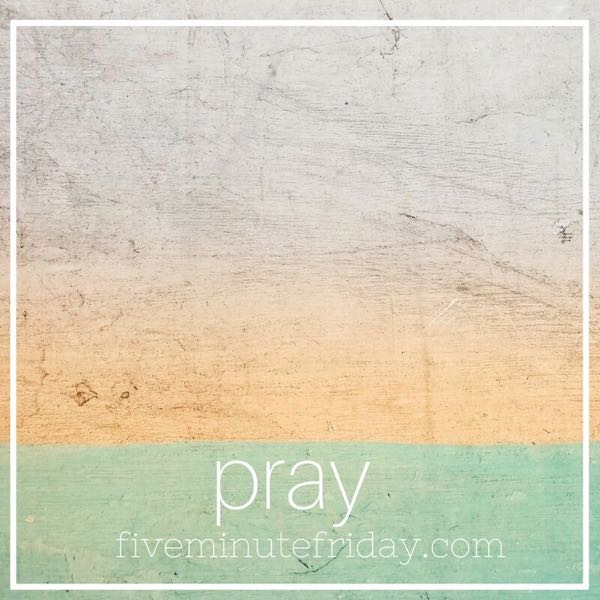 Pray - 31 Days of Five Minute Free Writes